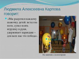 Людмила Алексеевна Карпова говорит: «Мы радуемся каждому шажочку детей: встал