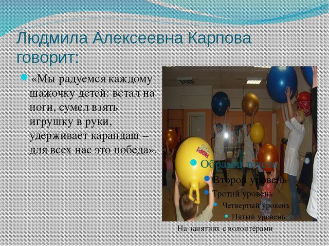 Людмила Алексеевна Карпова говорит: «Мы радуемся каждому шажочку детей: встал...