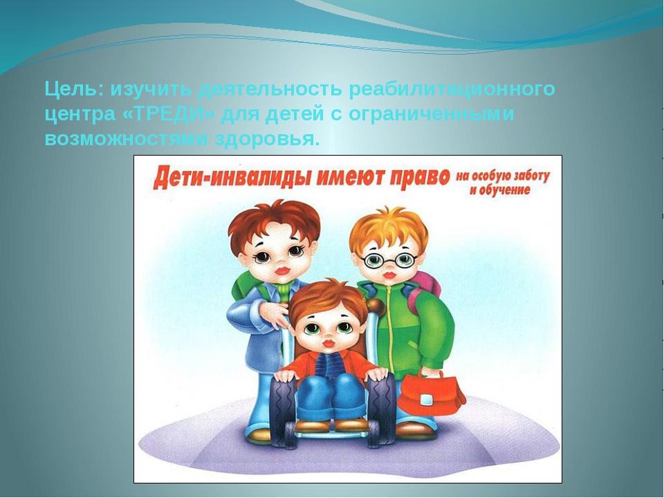 Цель: изучить деятельность реабилитационного центра «ТРЕДИ» для детей с огран...