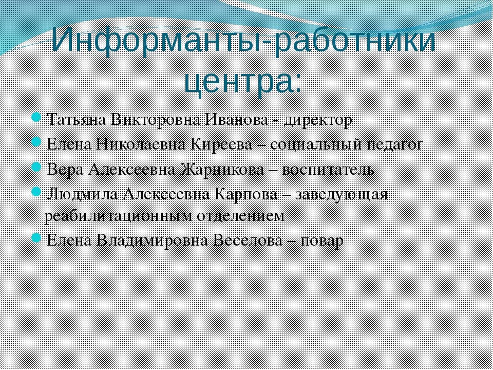 Информанты-работники центра: Татьяна Викторовна Иванова - директор Елена Нико...