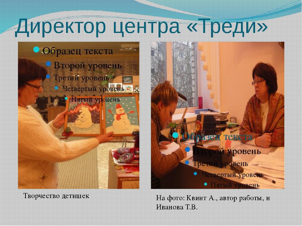 Директор центра «Треди» Творчество детишек На фото: Квинт А., автор работы, и...