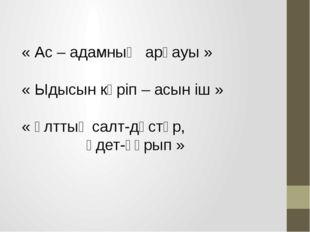 « Ас – адамның арқауы » « Ыдысын көріп – асын іш » « Ұлттық салт-дәстүр, әдет