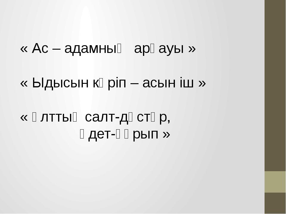 « Ас – адамның арқауы » « Ыдысын көріп – асын іш » « Ұлттық салт-дәстүр, әдет...