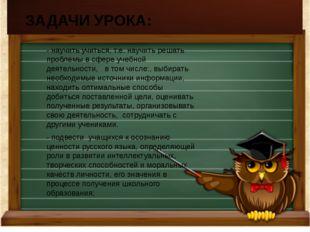 -научить учиться, т.е. научить решать проблемы в сфере учебной деятельности,