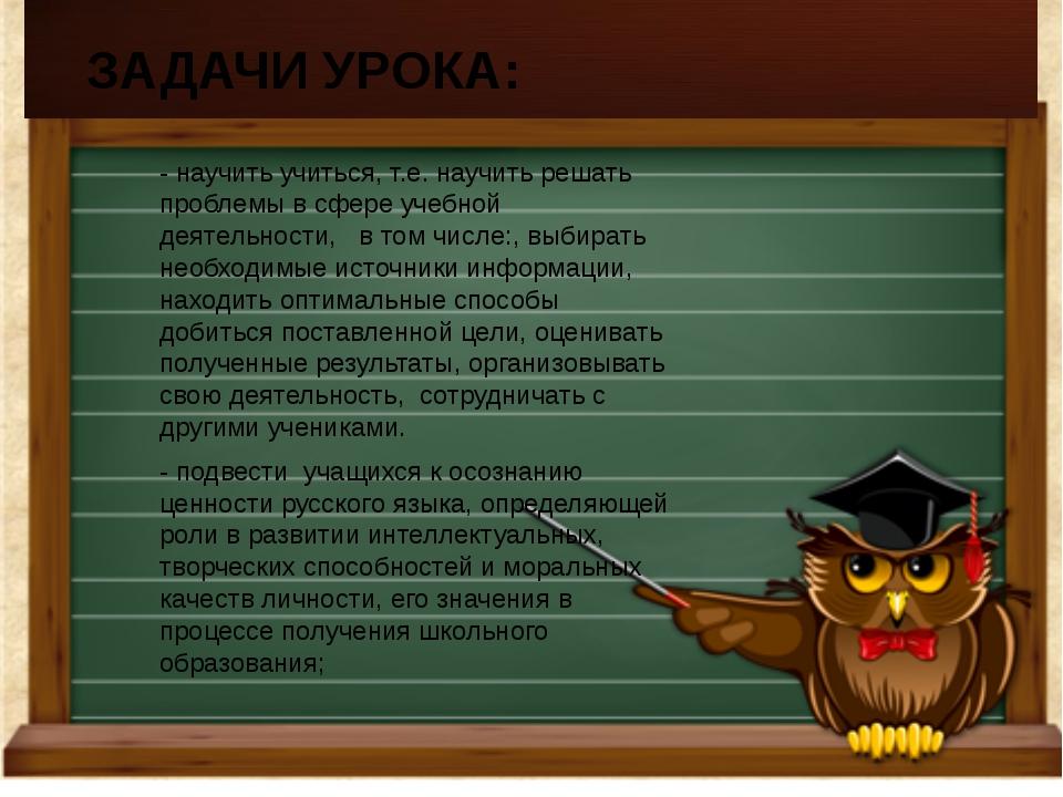 -научить учиться, т.е. научить решать проблемы в сфере учебной деятельности,...