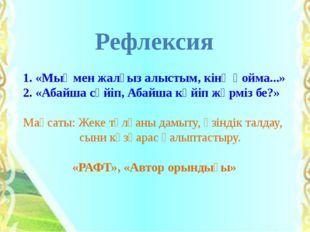 Рефлексия 1. «Мыңмен жалғыз алыстым, кінә қойма...» 2. «Абайша сүйіп, Абайша