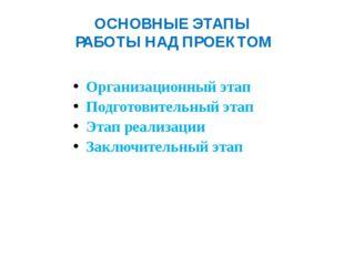 ОСНОВНЫЕ ЭТАПЫ РАБОТЫ НАД ПРОЕКТОМ Организационный этап Подготовительный этап