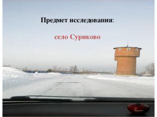 Предмет исследования: село Суриково