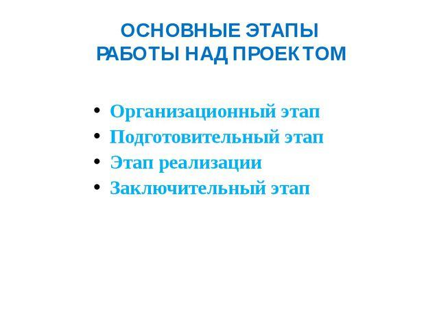 ОСНОВНЫЕ ЭТАПЫ РАБОТЫ НАД ПРОЕКТОМ Организационный этап Подготовительный этап...
