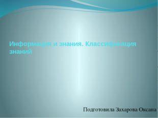 Информация и знания. Классификация знаний Подготовила Захарова Оксана