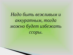 Надо быть вежливым и аккуратным, тогда можно будет избежать ссоры.