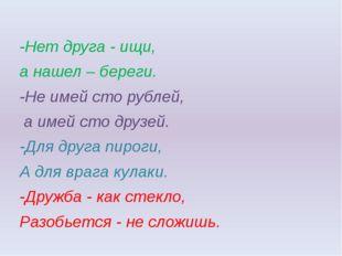 -Нет друга - ищи, а нашел – береги. -Не имей сто рублей, а имей сто друзей.