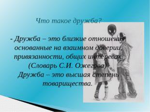 Что такое дружба? - Дружба – это близкие отношения, основанные на взаимном до