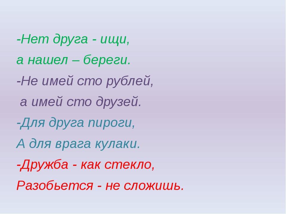 -Нет друга - ищи, а нашел – береги. -Не имей сто рублей, а имей сто друзей....
