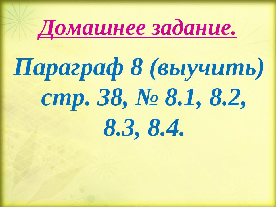 Домашнее задание. Параграф 8 (выучить) стр. 38, № 8.1, 8.2, 8.3, 8.4.