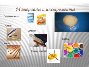 Материалы и инструменты Соленое тесто Кисти Краски Стеки Шпажки Стакан с водой
