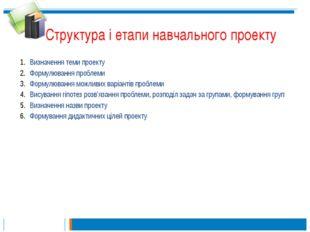 Структура і етапи навчального проекту Визначення теми проекту Формулювання пр