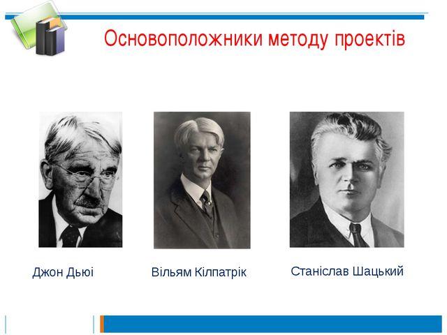 Основоположники методу проектів Джон Дьюі Вільям Кілпатрік Станіслав Шацький