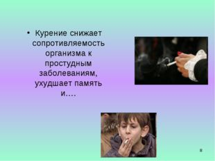 * Курение снижает сопротивляемость организма к простудным заболеваниям, ухудш