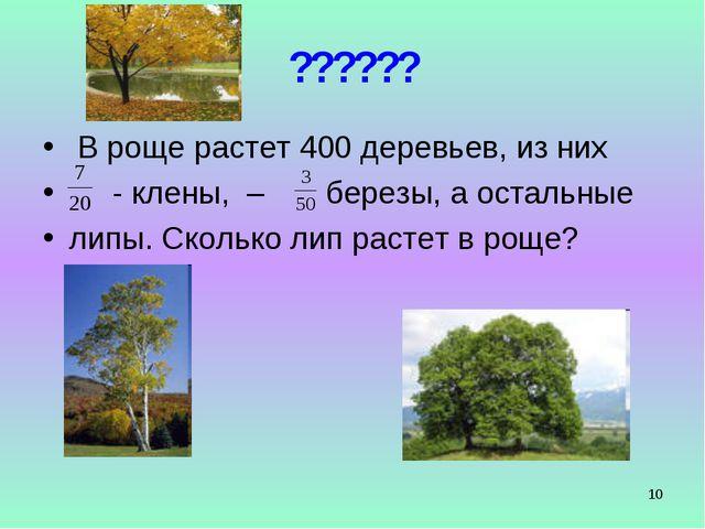 * ?????? В роще растет 400 деревьев, из них - клены, – березы, а остальные ли...