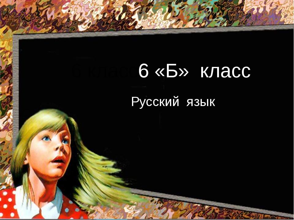 Русский язык 6 класс6 «Б» класс Русский язык