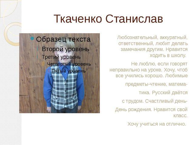 Ткаченко Станислав Любознательный, аккуратный, ответственный, любит делать за...
