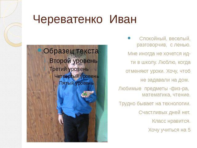 Череватенко Иван Спокойный, веселый, разговорчив, с ленью. Мне иногда не хоче...