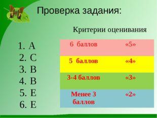 Проверка задания: А C B B E E Критерии оценивания 6 баллов «5» 5 баллов «4» 3