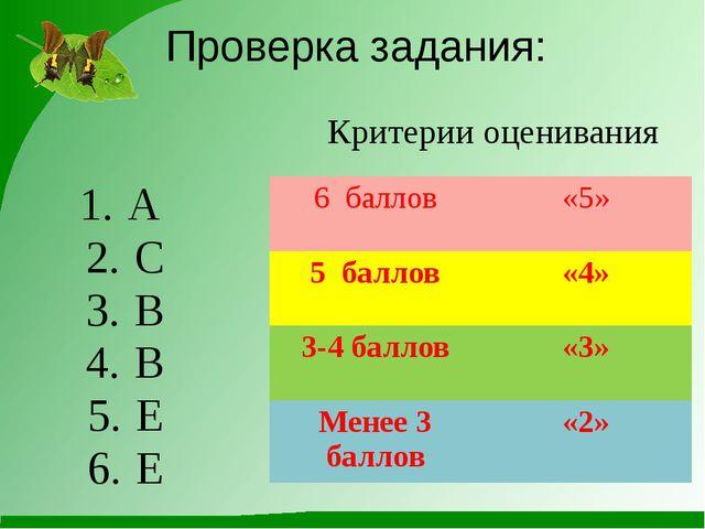 Проверка задания: А C B B E E Критерии оценивания 6 баллов «5» 5 баллов «4» 3...