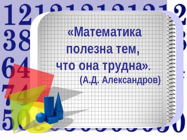 «Математика полезна тем, что она трудна». (А.Д. Александров)