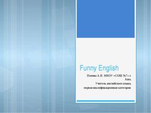 Funny English Попова А.И. МКОУ «СОШ №7» г. Аша, Учитель английского языка, пе