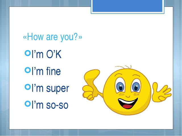 «How are you?» I'm O'K I'm fine I'm super I'm so-so