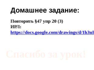 Домашнее задание: Повторить §47 упр 20 (3) ИРЛ: https://docs.google.com/drawi