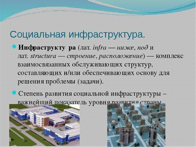 Социальная инфраструктура. Инфраструкту́ра (лат.infra— ниже, под и лат.str...