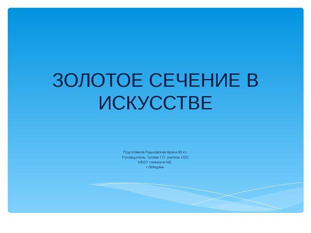 ЗОЛОТОЕ СЕЧЕНИЕ В ИСКУССТВЕ Подготовила Пашковская Арина 9б кл. Руководитель:...