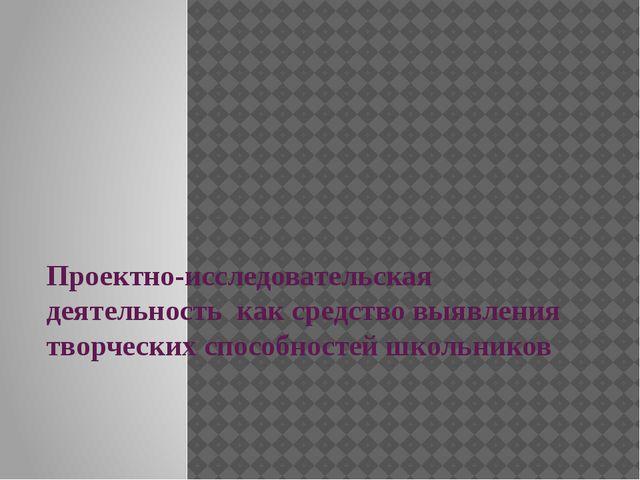 Проектно-исследовательская деятельность как средство выявления творческих спо...