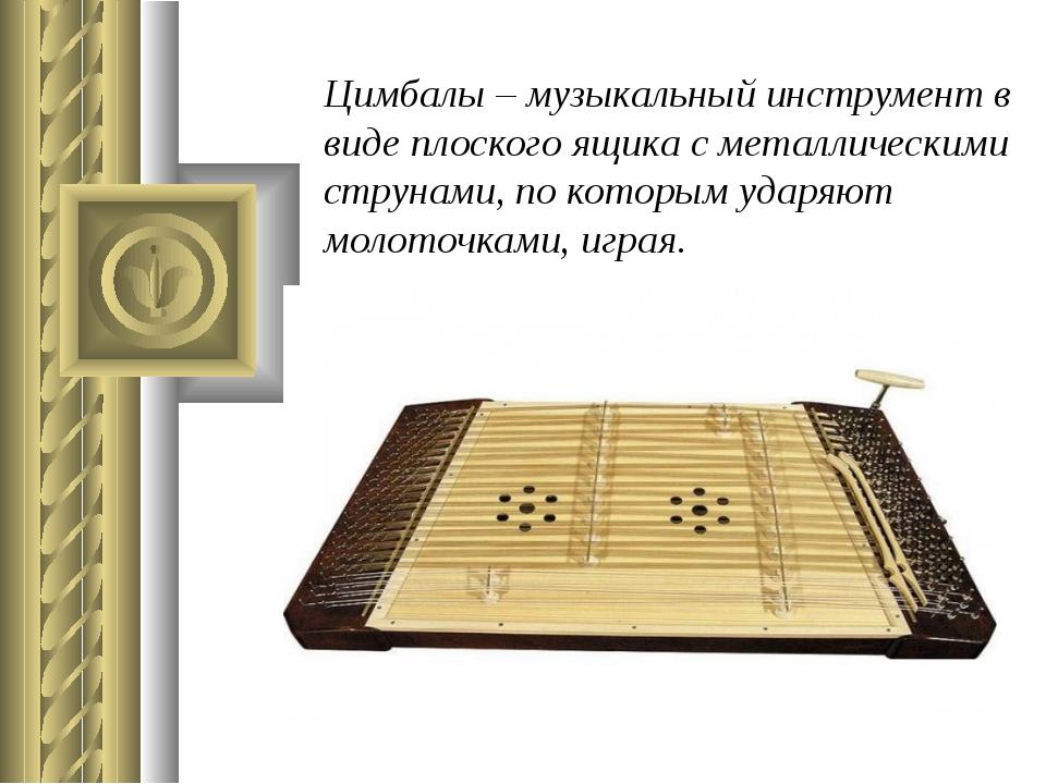 Цимбалы – музыкальный инструмент в виде плоского ящика с металлическими струн...