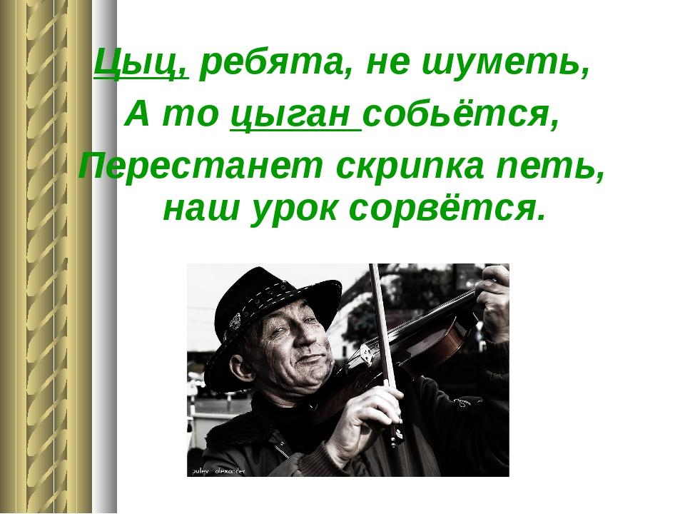 Цыц, ребята, не шуметь, А то цыган собьётся, Перестанет скрипка петь, наш уро...