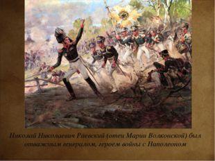 Николай Николаевич Раевский (отец Марии Волконской) был отважным генералом, г