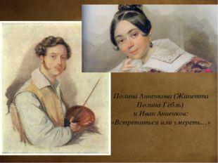 Полина Анненкова (Жанетта Полина Гёбль) и Иван Анненков: «Встретиться или уме