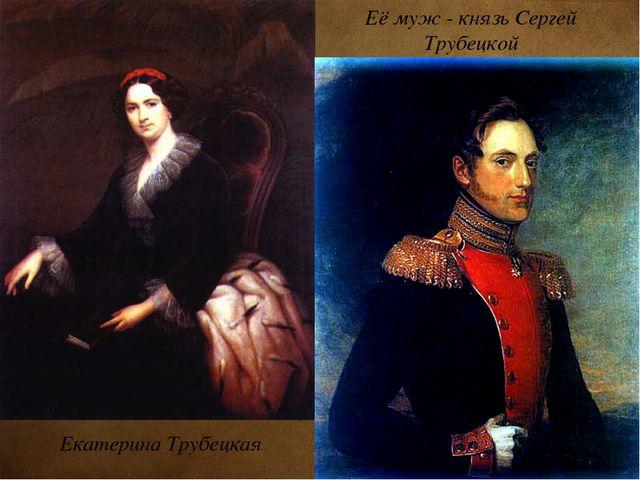 Екатерина Трубецкая Её муж - князь Сергей Трубецкой