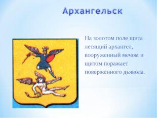На золотом поле щита летящий архангел, вооруженный мечом и щитом поражает пов