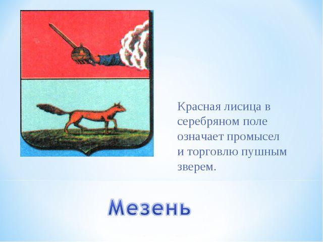 Красная лисица в серебряном поле означает промысел и торговлю пушным зверем.