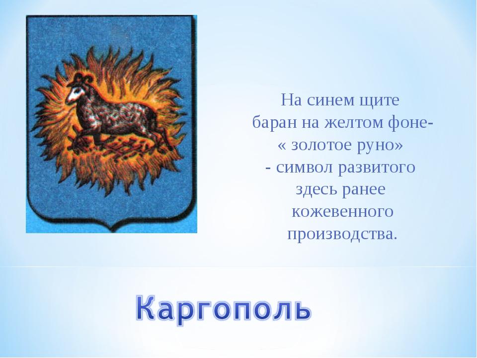 На синем щите баран на желтом фоне- « золотое руно» - символ развитого здесь...
