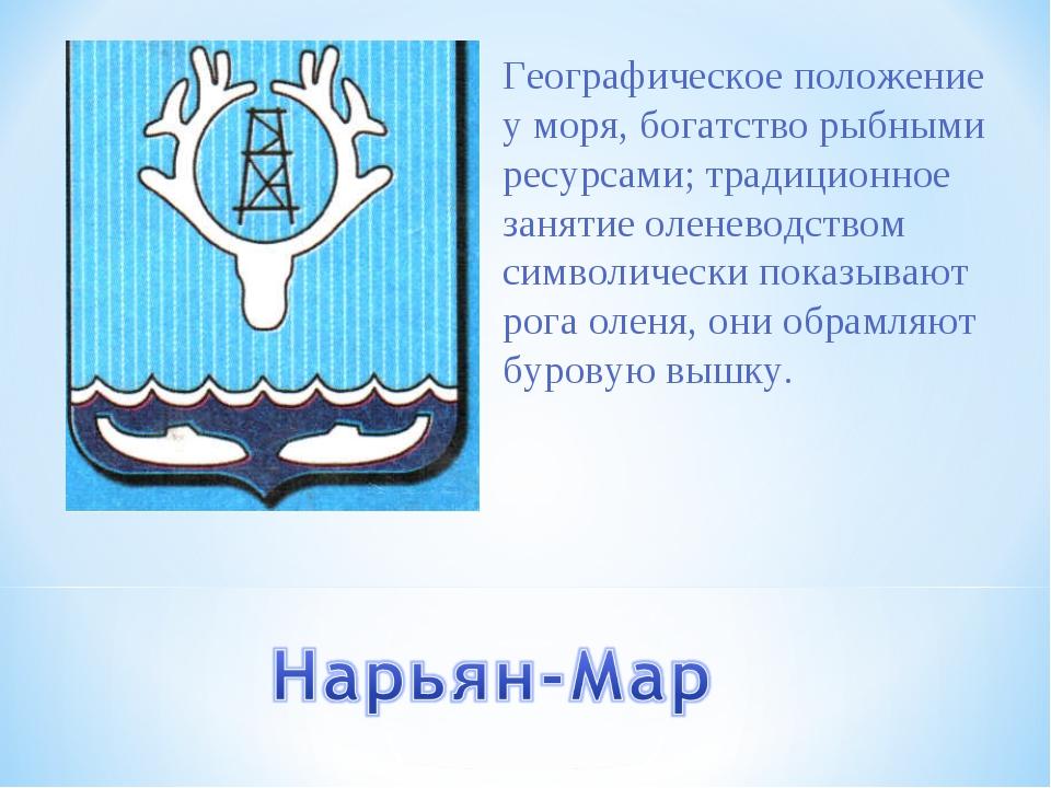 Географическое положение у моря, богатство рыбными ресурсами; традиционное за...