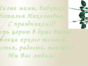 Милые мамы, бабушки, Наталья Николаевна, С праздником))) Пусть царит в душе в