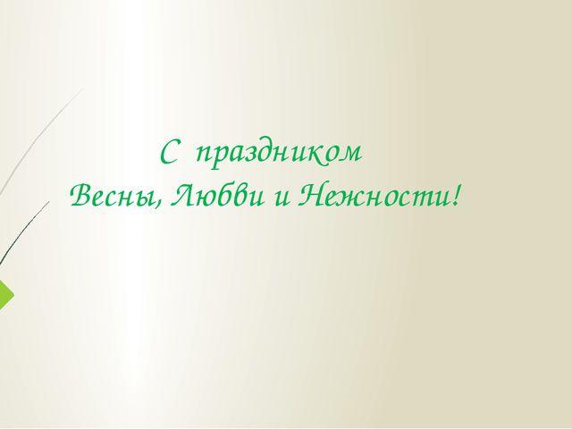 С праздником Весны, Любви и Нежности!