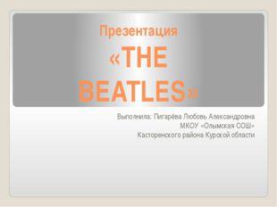 Презентация «THE BEATLES» Выполнила: Пигарёва Любовь Александровна МКОУ «Олым
