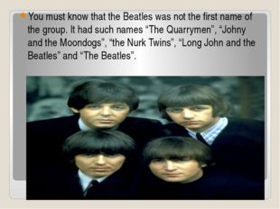 You must know that the Beatles was not the first name of the group. It had su