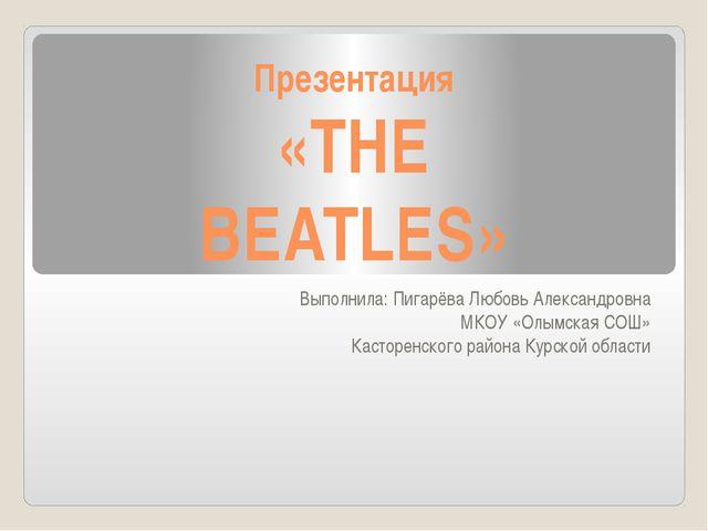 Презентация «THE BEATLES» Выполнила: Пигарёва Любовь Александровна МКОУ «Олым...